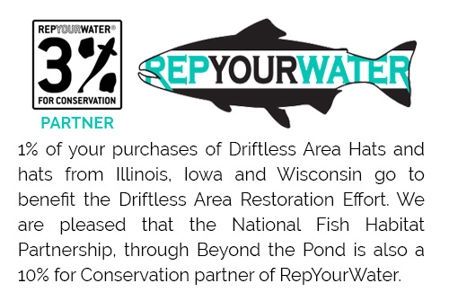 1% of your purchases of Driftless Area Hats and hats from Illinois, Iowa and Wisconsin go to benefit the Driftless Area Restoration Effort. We are pleased that the National Fish Habitat Partnership, through Beyond the Pond is also a 10% for Conservation partner of RepYourWater.